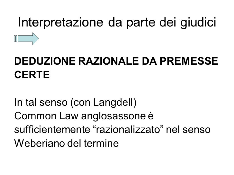 "Interpretazione da parte dei giudici DEDUZIONE RAZIONALE DA PREMESSE CERTE In tal senso (con Langdell) Common Law anglosassone è sufficientemente ""raz"