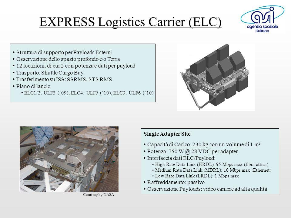 EXPRESS Logistics Carrier (ELC) Struttura di supporto per Payloads Esterni Osservazione dello spazio profondo e/o Terra 12 locazioni, di cui 2 con potenza e dati per payload Trasporto: Shuttle Cargo Bay Trasferimento su ISS: SSRMS, STS RMS Piano di lancio ELC1/2: ULF3 ('09); ELC4: ULF5 ('10); ELC3: ULF6 ('10) Single Adapter Site Capacità di Carico: 230 kg con un volume di 1 m³ Potenza: 750 W @ 28 VDC per adapter Interfaccia dati ELC/Payload: High Rate Data Link (HRDL): 95 Mbps max (fibra ottica) Medium Rate Data Link (MDRL): 10 Mbps max (Ethernet) Low Rate Data Link (LRDL): 1 Mbps max Raffreddamento: passivo Osservazione Payloads: video camere ad alta qualità Courtesy by NASA