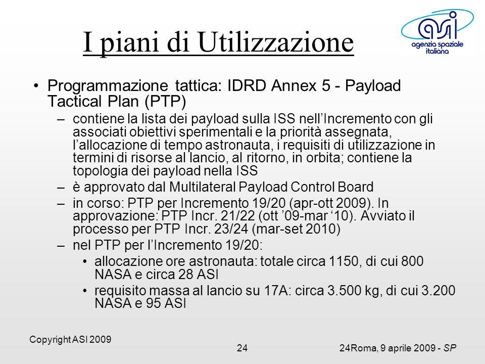 Copyright ASI 2009 2424Roma, 9 aprile 2009 - SP I piani di Utilizzazione Programmazione tattica: IDRD Annex 5 - Payload Tactical Plan (PTP) –contiene la lista dei payload sulla ISS nell'Incremento con gli associati obiettivi sperimentali e la priorità assegnata, l'allocazione di tempo astronauta, i requisiti di utilizzazione in termini di risorse al lancio, al ritorno, in orbita; contiene la topologia dei payload nella ISS –è approvato dal Multilateral Payload Control Board –in corso: PTP per Incremento 19/20 (apr-ott 2009).