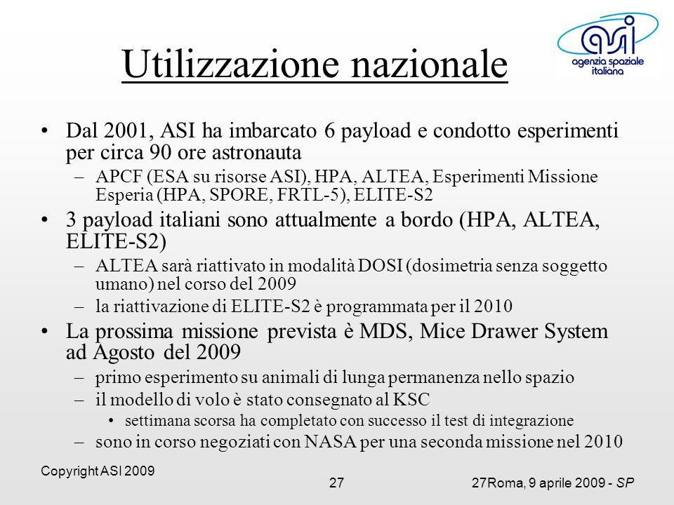 Copyright ASI 2009 2727Roma, 9 aprile 2009 - SP Dal 2001, ASI ha imbarcato 6 payload e condotto esperimenti per circa 90 ore astronauta –APCF (ESA su risorse ASI), HPA, ALTEA, Esperimenti Missione Esperia (HPA, SPORE, FRTL-5), ELITE-S2 3 payload italiani sono attualmente a bordo (HPA, ALTEA, ELITE-S2) –ALTEA sarà riattivato in modalità DOSI (dosimetria senza soggetto umano) nel corso del 2009 –la riattivazione di ELITE-S2 è programmata per il 2010 La prossima missione prevista è MDS, Mice Drawer System ad Agosto del 2009 –primo esperimento su animali di lunga permanenza nello spazio –il modello di volo è stato consegnato al KSC settimana scorsa ha completato con successo il test di integrazione –sono in corso negoziati con NASA per una seconda missione nel 2010 Utilizzazione nazionale