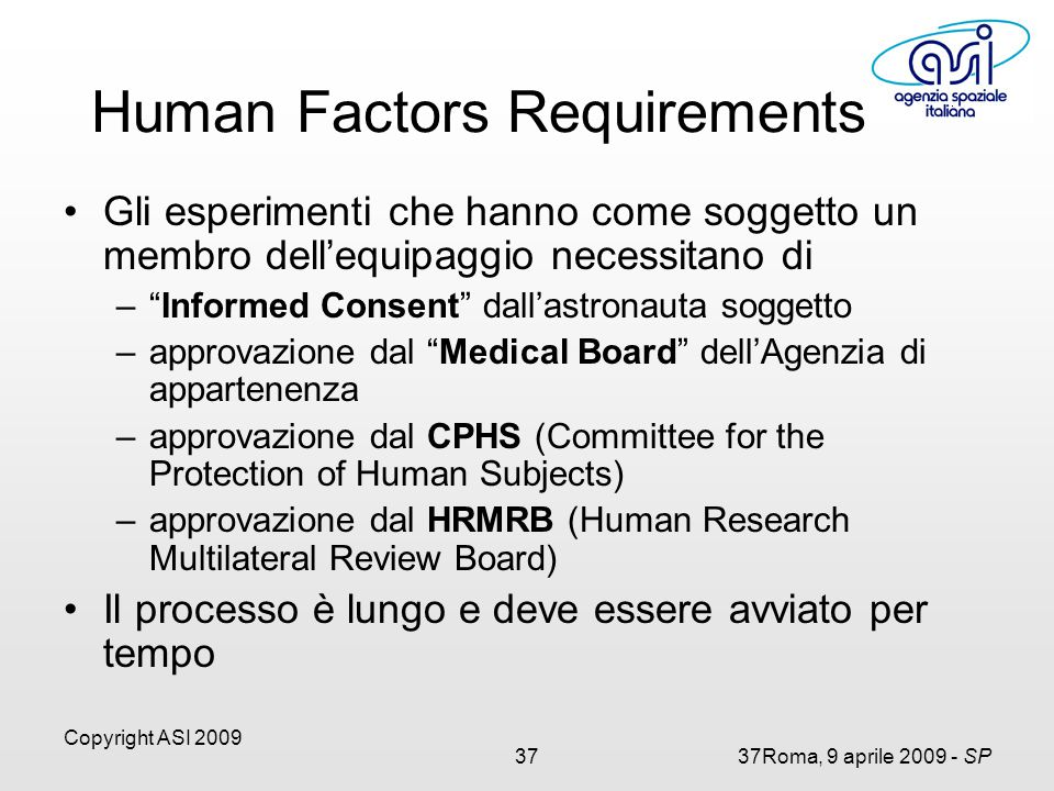 Copyright ASI 2009 3737Roma, 9 aprile 2009 - SP Gli esperimenti che hanno come soggetto un membro dell'equipaggio necessitano di – Informed Consent dall'astronauta soggetto –approvazione dal Medical Board dell'Agenzia di appartenenza –approvazione dal CPHS (Committee for the Protection of Human Subjects) –approvazione dal HRMRB (Human Research Multilateral Review Board) Il processo è lungo e deve essere avviato per tempo Human Factors Requirements