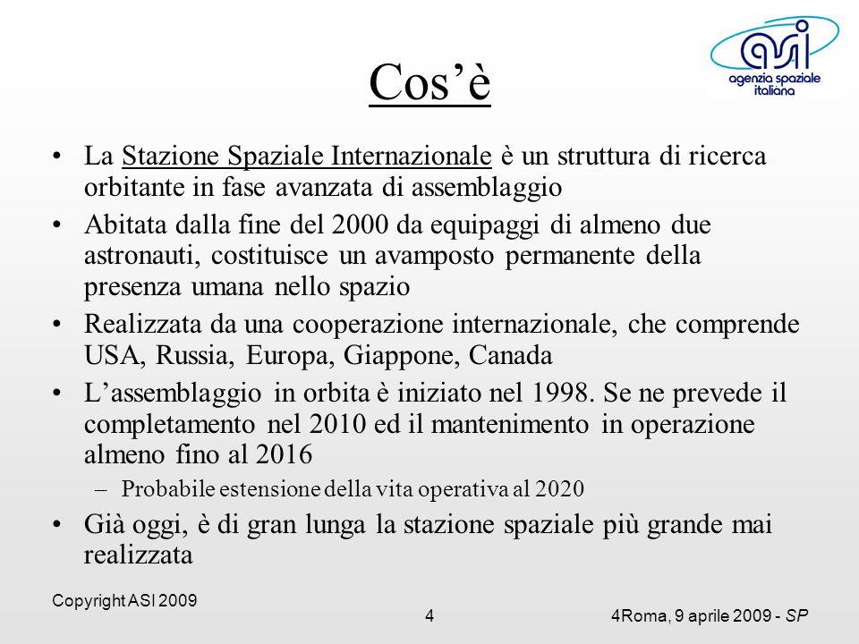 Copyright ASI 2009 44Roma, 9 aprile 2009 - SP Cos'è La Stazione Spaziale Internazionale è un struttura di ricerca orbitante in fase avanzata di assemblaggio Abitata dalla fine del 2000 da equipaggi di almeno due astronauti, costituisce un avamposto permanente della presenza umana nello spazio Realizzata da una cooperazione internazionale, che comprende USA, Russia, Europa, Giappone, Canada L'assemblaggio in orbita è iniziato nel 1998.