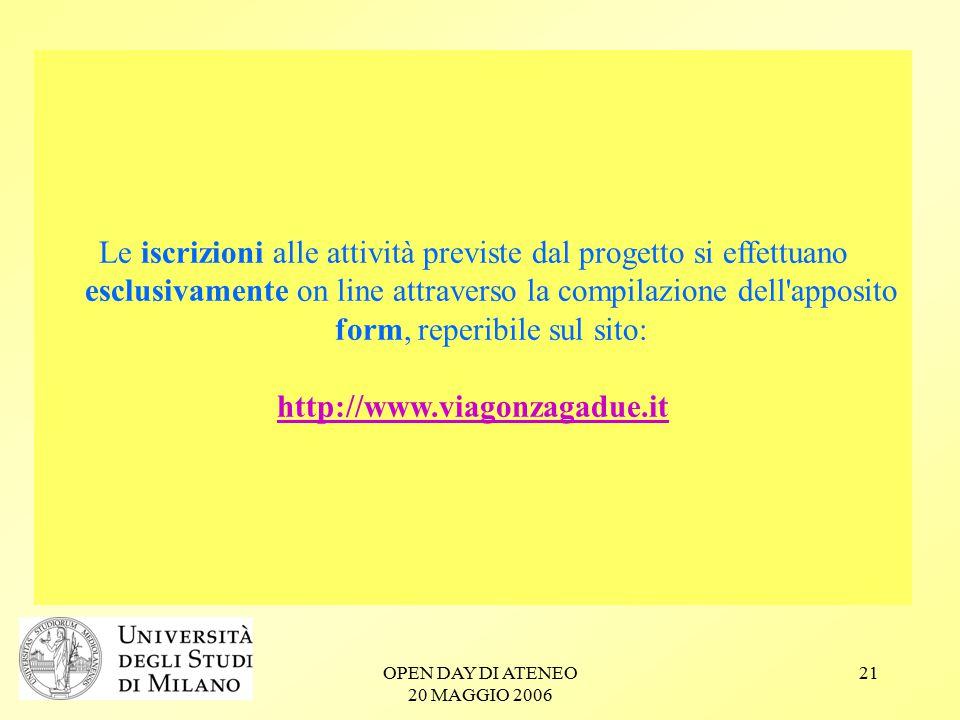 OPEN DAY DI ATENEO 20 MAGGIO 2006 21 Le iscrizioni alle attività previste dal progetto si effettuano esclusivamente on line attraverso la compilazione dell apposito form, reperibile sul sito: http://www.viagonzagadue.it
