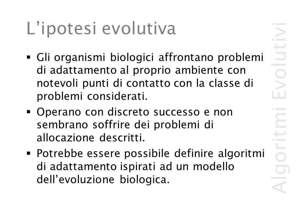 Algoritmi Evolutivi L'ipotesi evolutiva  Gli organismi biologici affrontano problemi di adattamento al proprio ambiente con notevoli punti di contatto con la classe di problemi considerati.