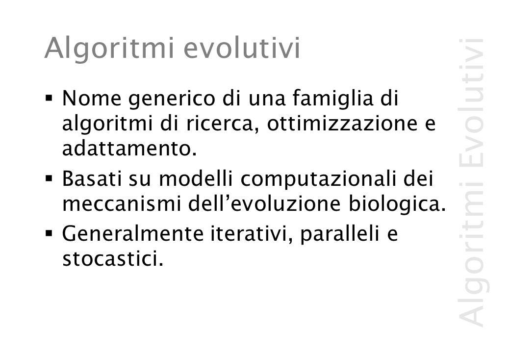 Algoritmi Evolutivi Algoritmi evolutivi  Nome generico di una famiglia di algoritmi di ricerca, ottimizzazione e adattamento.