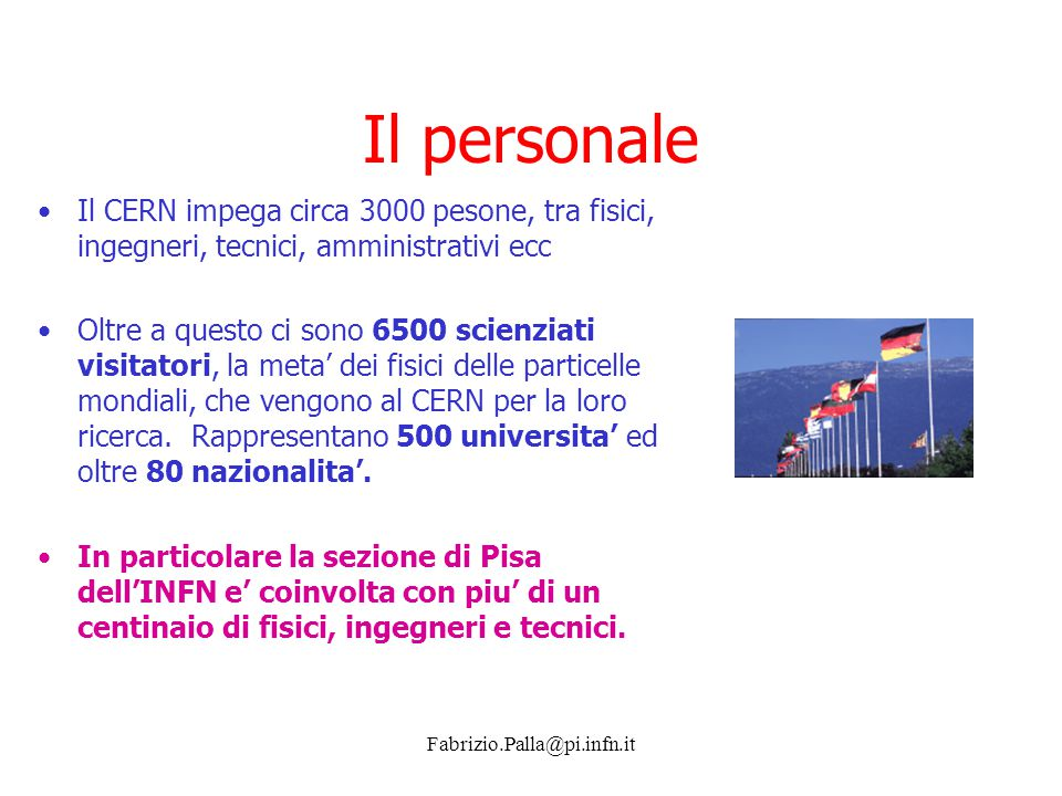 Fabrizio.Palla@pi.infn.it Il personale Il CERN impega circa 3000 pesone, tra fisici, ingegneri, tecnici, amministrativi ecc Oltre a questo ci sono 650