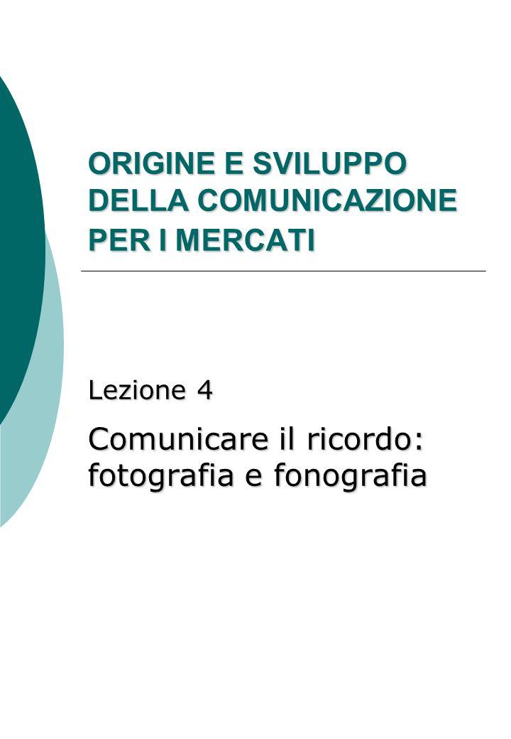 ORIGINE E SVILUPPO DELLA COMUNICAZIONE PER I MERCATI Lezione 4 Comunicare il ricordo: fotografia e fonografia
