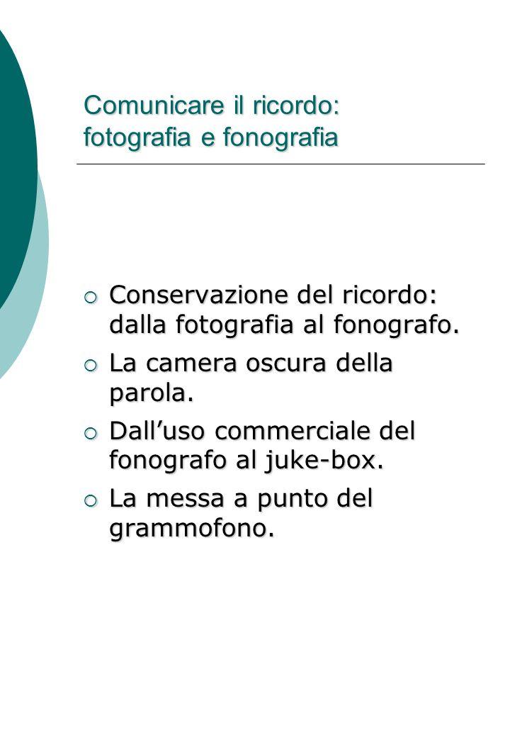 Comunicare il ricordo: fotografia e fonografia  Conservazione del ricordo: dalla fotografia al fonografo.