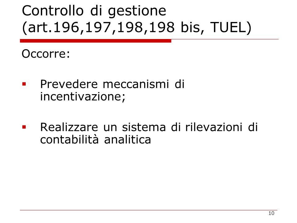 10 Controllo di gestione (art.196,197,198,198 bis, TUEL) Occorre:  Prevedere meccanismi di incentivazione;  Realizzare un sistema di rilevazioni di contabilità analitica
