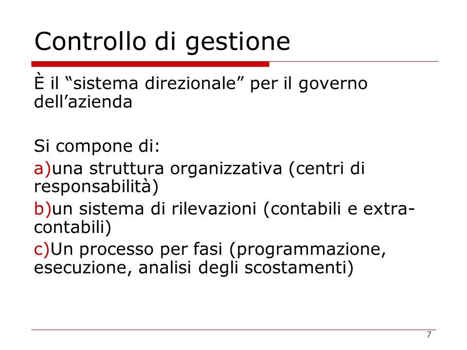 7 Controllo di gestione È il sistema direzionale per il governo dell'azienda Si compone di: a)una struttura organizzativa (centri di responsabilità) b)un sistema di rilevazioni (contabili e extra- contabili) c)Un processo per fasi (programmazione, esecuzione, analisi degli scostamenti)