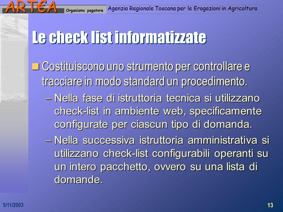 Organismo pagatoreART€A Agenzia Regionale Toscana per le Erogazioni in Agricoltura 13 5/11/2003 Le check list informatizzate Costituiscono uno strumento per controllare e tracciare in modo standard un procedimento.