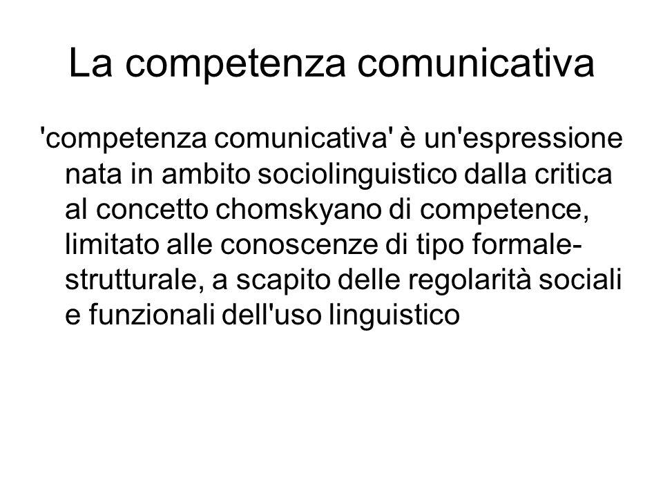 La competenza comunicativa competenza comunicativa è un espressione nata in ambito sociolinguistico dalla critica al concetto chomskyano di competence, limitato alle conoscenze di tipo formale- strutturale, a scapito delle regolarità sociali e funzionali dell uso linguistico