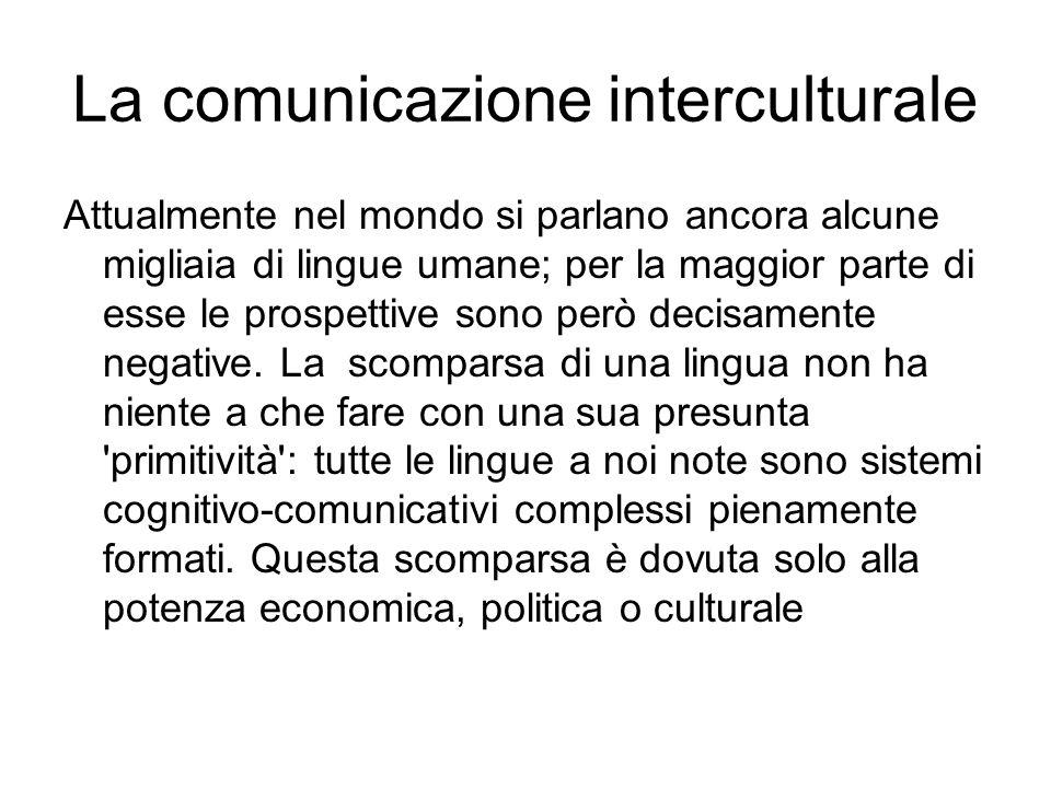 La comunicazione interculturale Attualmente nel mondo si parlano ancora alcune migliaia di lingue umane; per la maggior parte di esse le prospettive sono però decisamente negative.