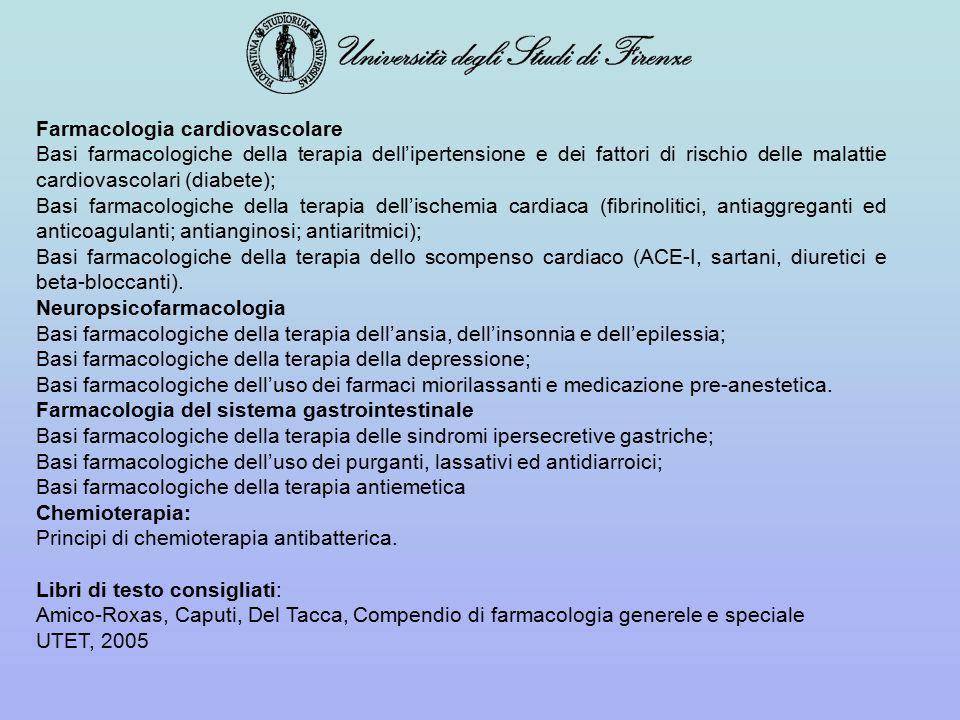 Farmacologia cardiovascolare Basi farmacologiche della terapia dell'ipertensione e dei fattori di rischio delle malattie cardiovascolari (diabete); Basi farmacologiche della terapia dell'ischemia cardiaca (fibrinolitici, antiaggreganti ed anticoagulanti; antianginosi; antiaritmici); Basi farmacologiche della terapia dello scompenso cardiaco (ACE-I, sartani, diuretici e beta-bloccanti).