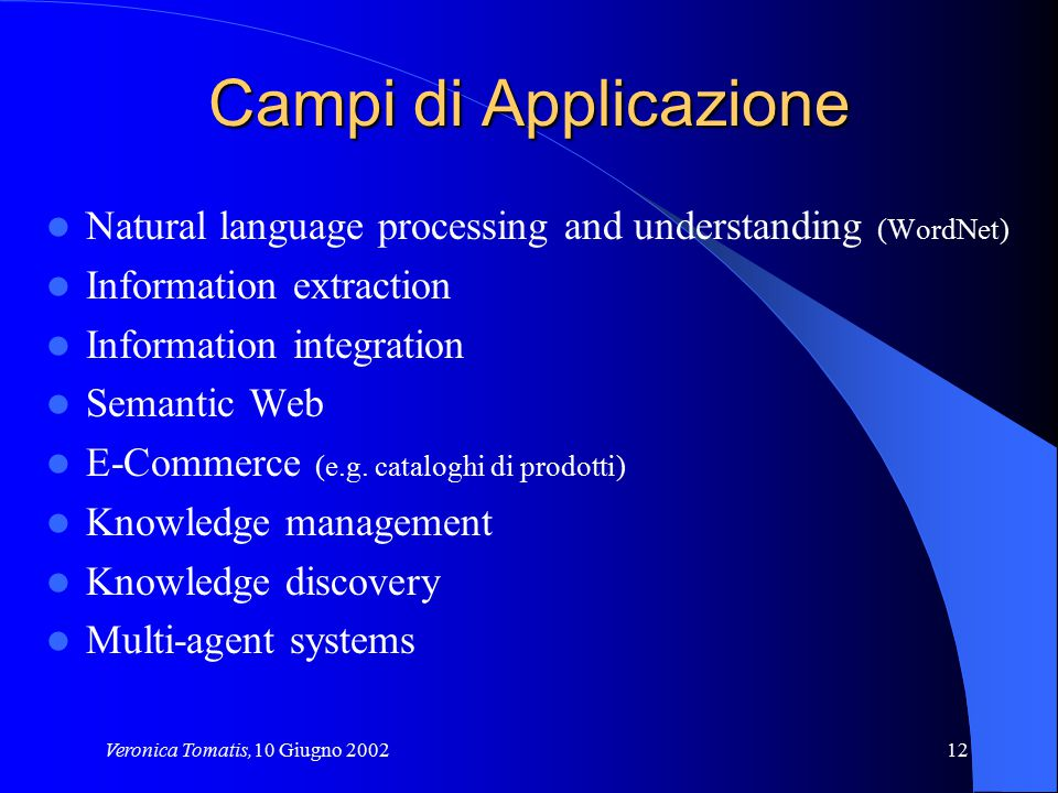 Veronica Tomatis,10 Giugno 200212 Campi di Applicazione Natural language processing and understanding (WordNet) Information extraction Information int
