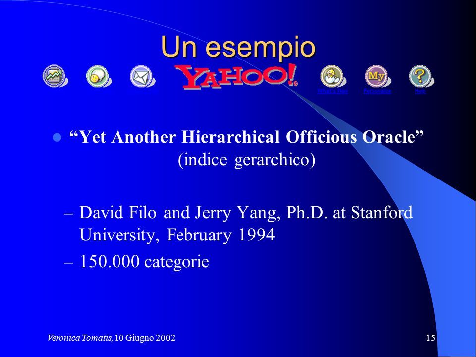 "Veronica Tomatis,10 Giugno 200215 Un esempio ""Yet Another Hierarchical Officious Oracle"" (indice gerarchico) – David Filo and Jerry Yang, Ph.D. at Sta"
