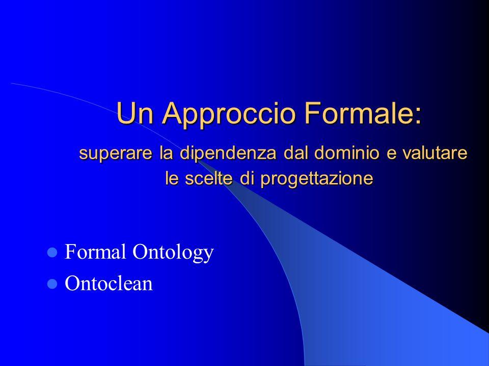 Un Approccio Formale: superare la dipendenza dal dominio e valutare le scelte di progettazione Formal Ontology Ontoclean