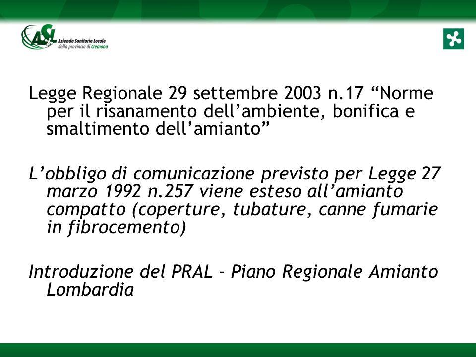 Legge Regionale 29 settembre 2003 n.17 Norme per il risanamento dell'ambiente, bonifica e smaltimento dell'amianto L'obbligo di comunicazione previsto per Legge 27 marzo 1992 n.257 viene esteso all'amianto compatto (coperture, tubature, canne fumarie in fibrocemento) Introduzione del PRAL - Piano Regionale Amianto Lombardia