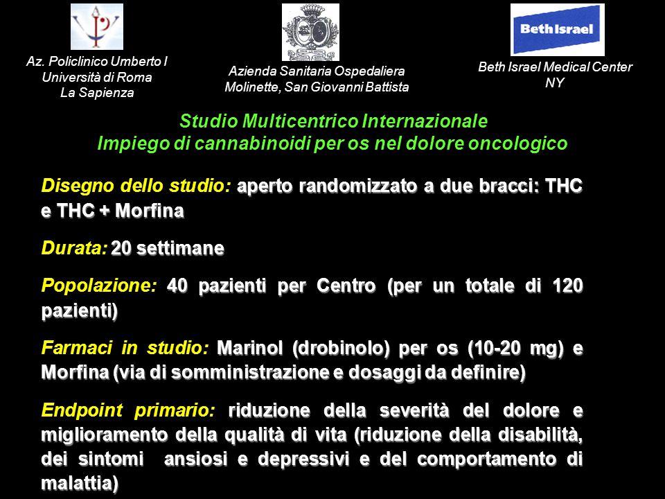 aperto randomizzato a due bracci: THC e THC + Morfina Disegno dello studio: aperto randomizzato a due bracci: THC e THC + Morfina 20 settimane Durata: 20 settimane 40 pazienti per Centro (per un totale di 120 pazienti) Popolazione: 40 pazienti per Centro (per un totale di 120 pazienti) Marinol (drobinolo) per os (10-20 mg) e Morfina (via di somministrazione e dosaggi da definire) Farmaci in studio: Marinol (drobinolo) per os (10-20 mg) e Morfina (via di somministrazione e dosaggi da definire) riduzione della severità del dolore e miglioramento della qualità di vita (riduzione della disabilità, dei sintomi ansiosi e depressivi e del comportamento di malattia) Endpoint primario: riduzione della severità del dolore e miglioramento della qualità di vita (riduzione della disabilità, dei sintomi ansiosi e depressivi e del comportamento di malattia) Studio Multicentrico Internazionale Impiego di cannabinoidi per os nel dolore oncologico Beth Israel Medical Center NY Azienda Sanitaria Ospedaliera Molinette, San Giovanni Battista Az.