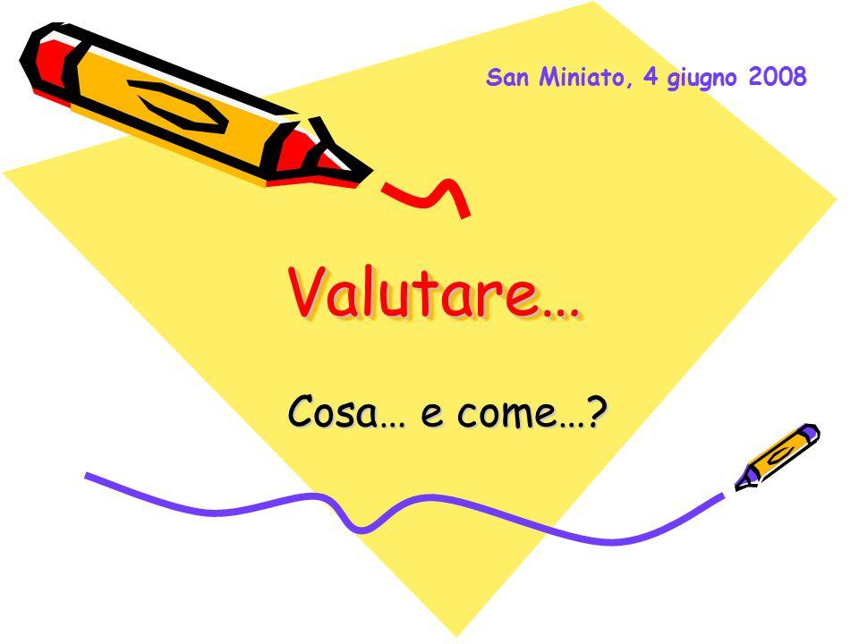 Valutare…Valutare… Cosa… e come…? Cosa… e come…? San Miniato, 4 giugno 2008