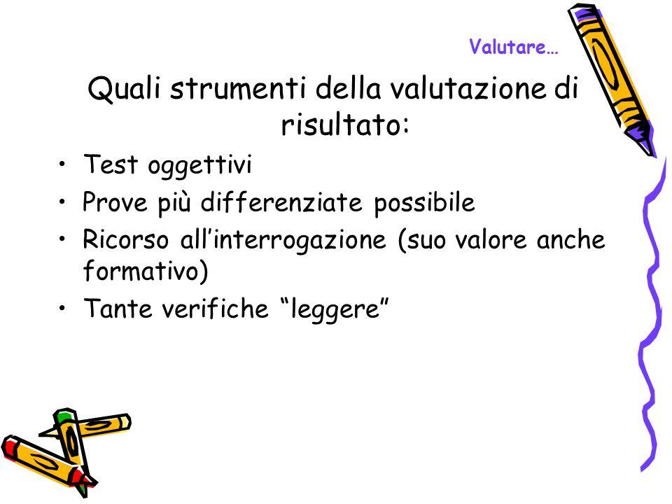 Valutare… Quali strumenti della valutazione di risultato: Test oggettivi Prove più differenziate possibile Ricorso all'interrogazione (suo valore anch