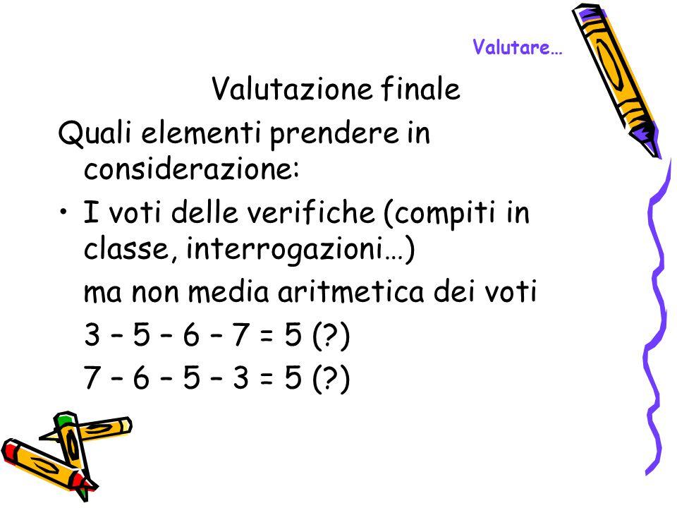 Valutare… Valutazione finale Quali elementi prendere in considerazione: I voti delle verifiche (compiti in classe, interrogazioni…) ma non media aritm