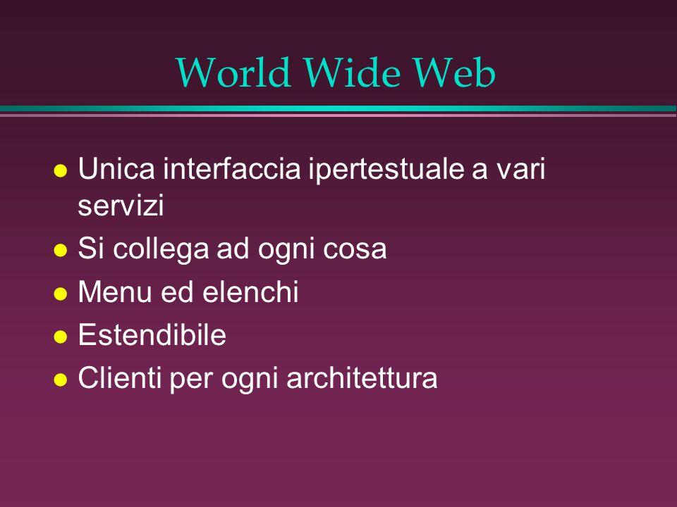 World Wide Web l Unica interfaccia ipertestuale a vari servizi l Si collega ad ogni cosa l Menu ed elenchi l Estendibile l Clienti per ogni architettura