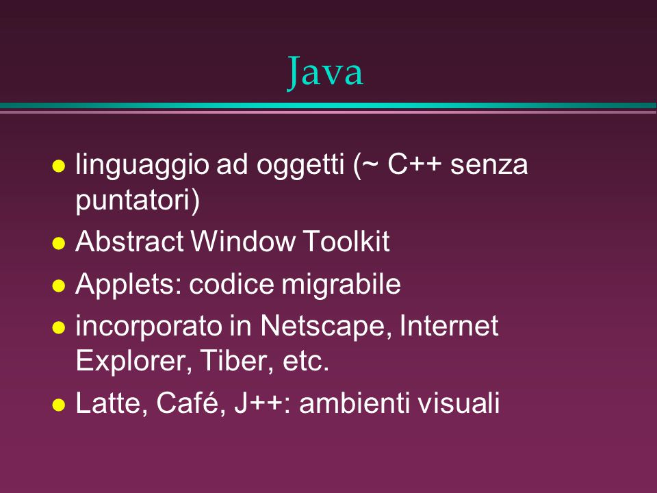 Java l linguaggio ad oggetti (~ C++ senza puntatori) l Abstract Window Toolkit l Applets: codice migrabile l incorporato in Netscape, Internet Explore
