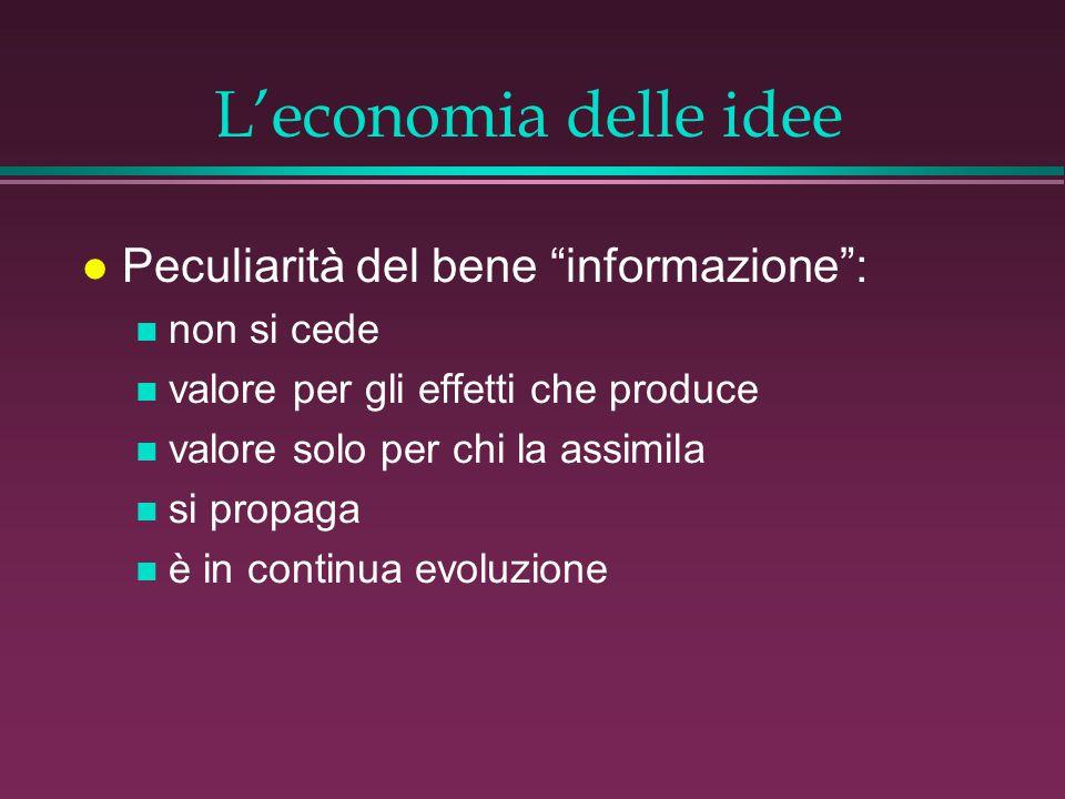 L'economia delle idee l Peculiarità del bene informazione : n non si cede n valore per gli effetti che produce n valore solo per chi la assimila n si propaga n è in continua evoluzione