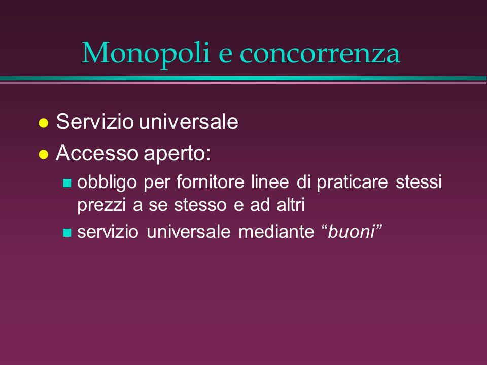 Monopoli e concorrenza l Servizio universale l Accesso aperto: n obbligo per fornitore linee di praticare stessi prezzi a se stesso e ad altri n servizio universale mediante buoni