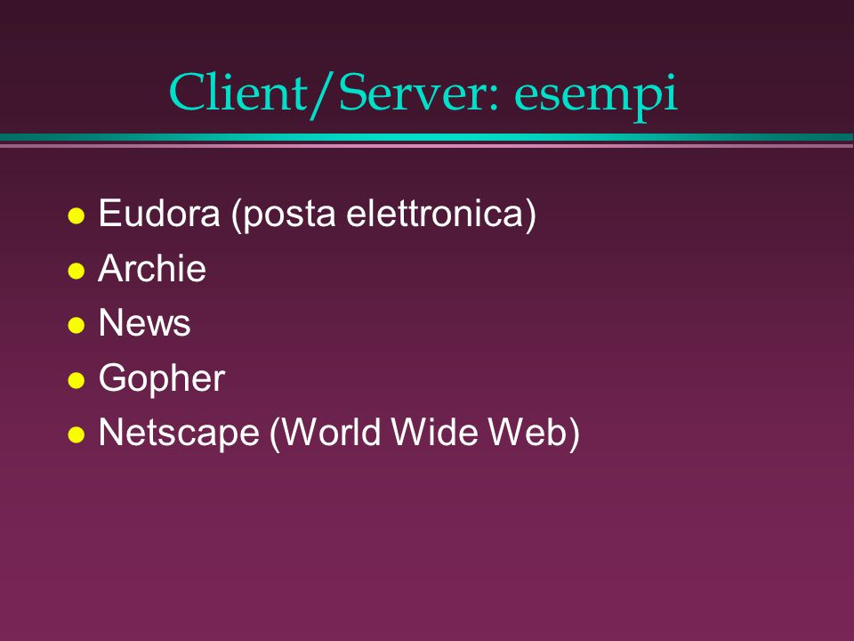 Client/Server: esempi l Eudora (posta elettronica) l Archie l News l Gopher l Netscape (World Wide Web)