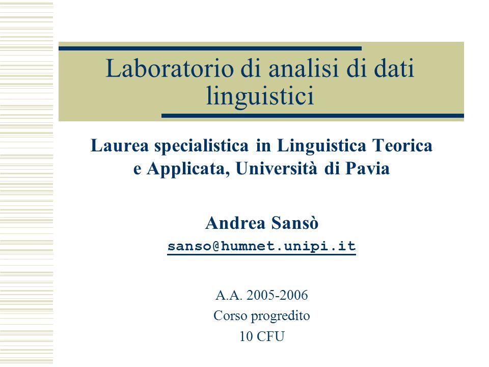 Laboratorio di analisi di dati linguistici Laurea specialistica in Linguistica Teorica e Applicata, Università di Pavia Andrea Sansò sanso@humnet.unip