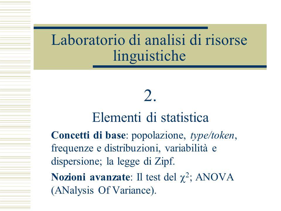 Laboratorio di analisi di risorse linguistiche 2. Elementi di statistica Concetti di base: popolazione, type/token, frequenze e distribuzioni, variabi