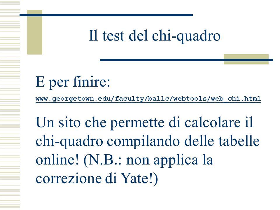 Il test del chi-quadro E per finire: www.georgetown.edu/faculty/ballc/webtools/web_chi.html Un sito che permette di calcolare il chi-quadro compilando delle tabelle online.