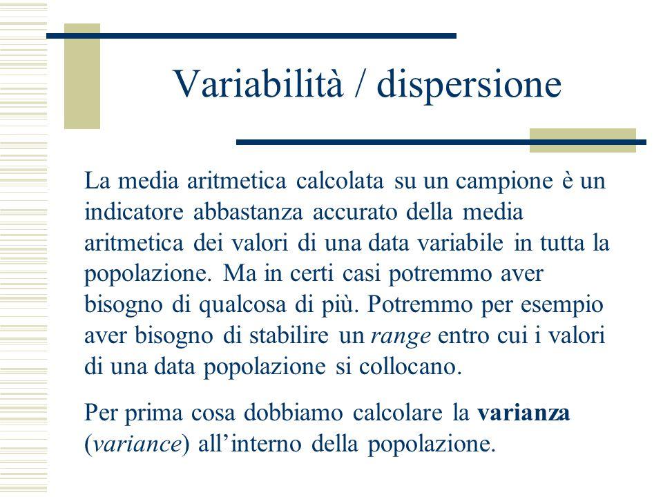 Variabilità / dispersione La media aritmetica calcolata su un campione è un indicatore abbastanza accurato della media aritmetica dei valori di una data variabile in tutta la popolazione.