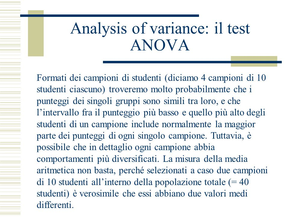 Analysis of variance: il test ANOVA Formati dei campioni di studenti (diciamo 4 campioni di 10 studenti ciascuno) troveremo molto probabilmente che i punteggi dei singoli gruppi sono simili tra loro, e che l'intervallo fra il punteggio più basso e quello più alto degli studenti di un campione include normalmente la maggior parte dei punteggi di ogni singolo campione.