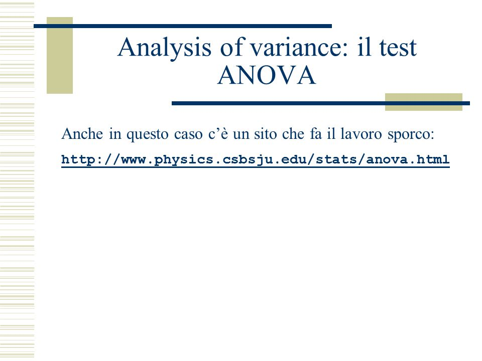 Analysis of variance: il test ANOVA Anche in questo caso c'è un sito che fa il lavoro sporco: http://www.physics.csbsju.edu/stats/anova.html