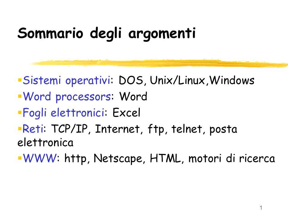 1 Sommario degli argomenti  Sistemi operativi: DOS, Unix/Linux,Windows  Word processors: Word  Fogli elettronici: Excel  Reti: TCP/IP, Internet, ftp, telnet, posta elettronica  WWW: http, Netscape, HTML, motori di ricerca