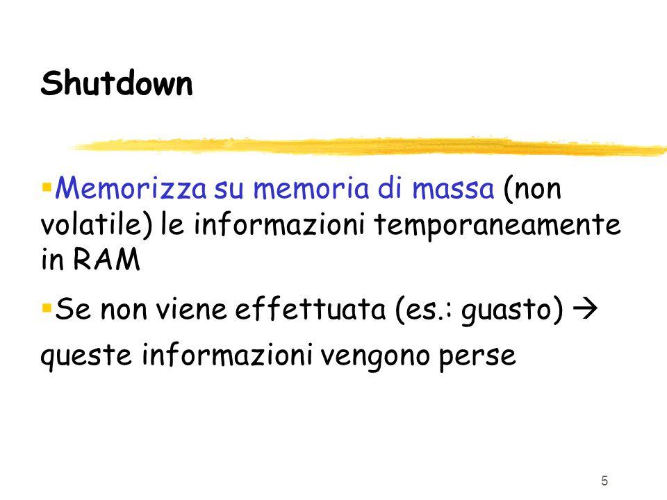 5 Shutdown  Memorizza su memoria di massa (non volatile) le informazioni temporaneamente in RAM  Se non viene effettuata (es.: guasto)  queste informazioni vengono perse