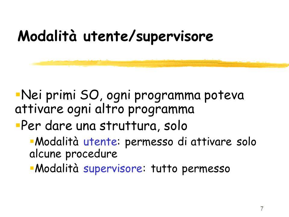 7 Modalità utente/supervisore  Nei primi SO, ogni programma poteva attivare ogni altro programma  Per dare una struttura, solo  Modalità utente: permesso di attivare solo alcune procedure  Modalità supervisore: tutto permesso