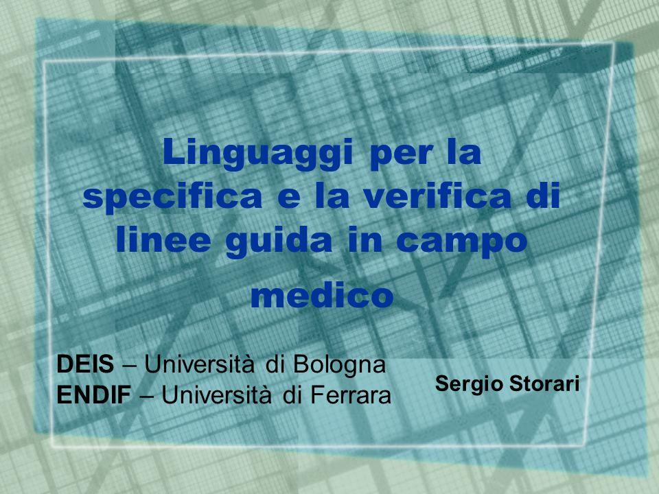 Linguaggi per la specifica e la verifica di linee guida in campo medico DEIS – Università di Bologna ENDIF – Università di Ferrara Sergio Storari