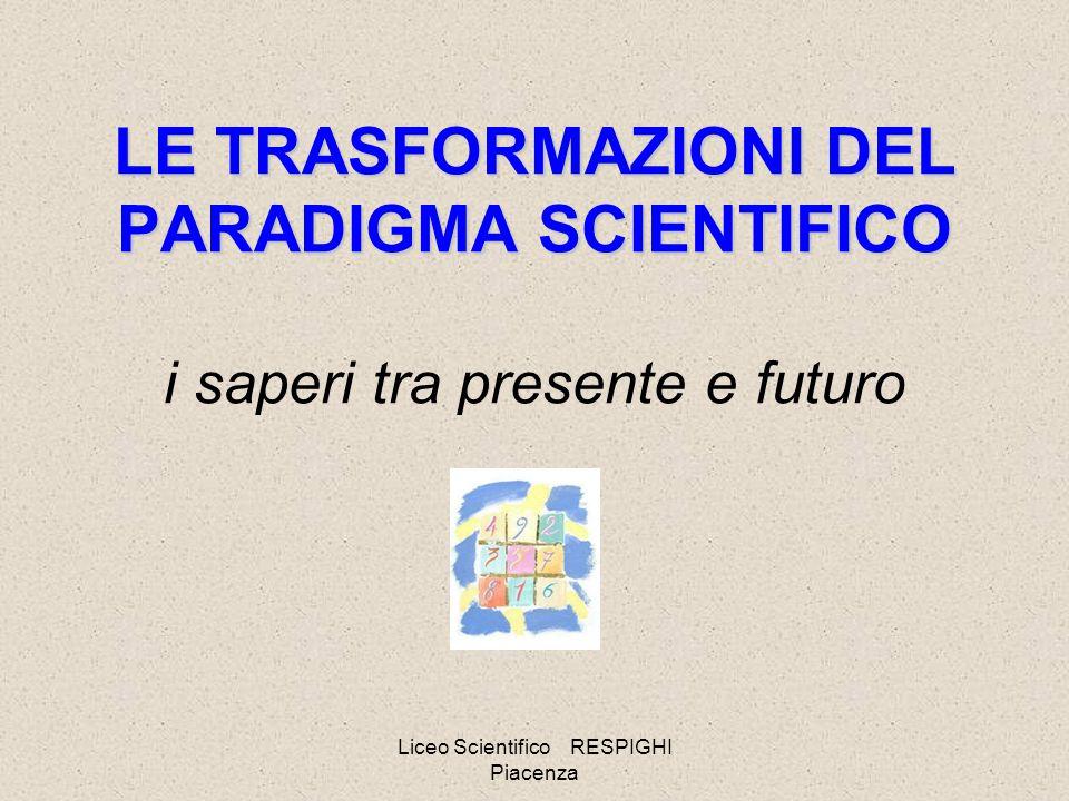 Liceo Scientifico RESPIGHI Piacenza LE TRASFORMAZIONI DEL PARADIGMA SCIENTIFICO LE TRASFORMAZIONI DEL PARADIGMA SCIENTIFICO i saperi tra presente e futuro