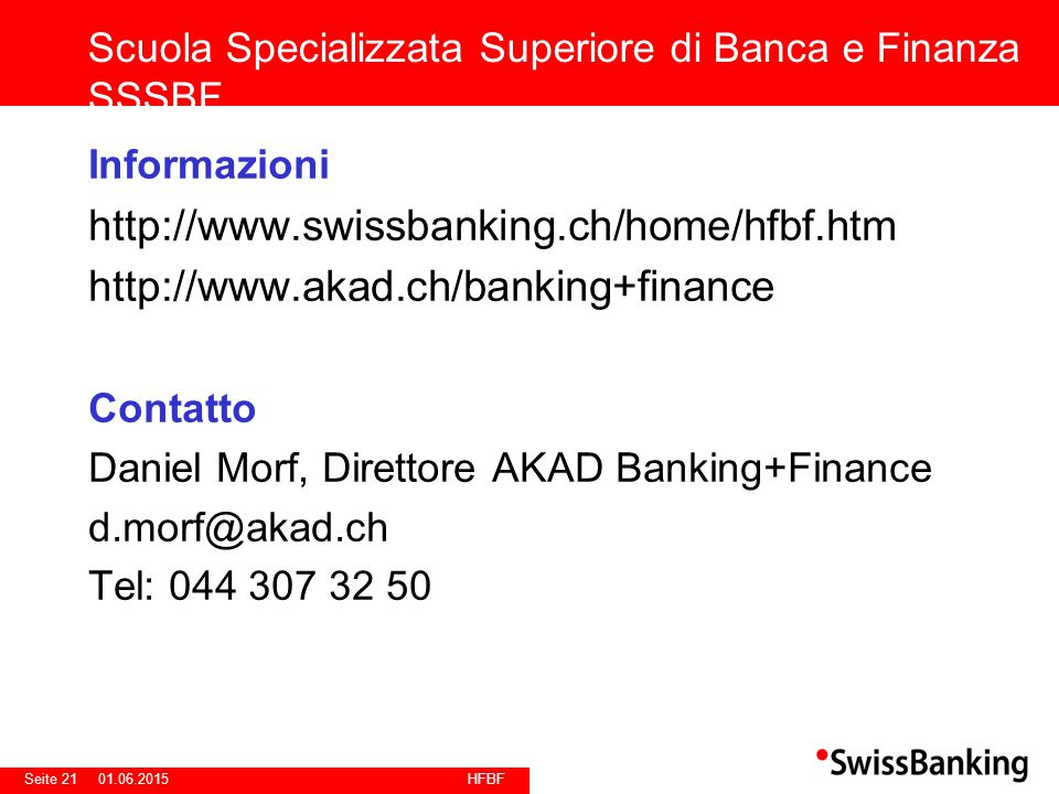 HFBF Seite 2101.06.2015 Informazioni http://www.swissbanking.ch/home/hfbf.htm http://www.akad.ch/banking+finance Contatto Daniel Morf, Direttore AKAD Banking+Finance d.morf@akad.ch Tel: 044 307 32 50 Scuola Specializzata Superiore di Banca e Finanza SSSBF