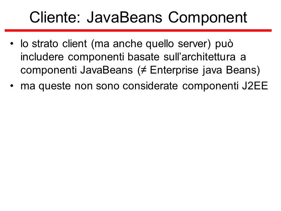 Cliente: JavaBeans Component lo strato client (ma anche quello server) può includere componenti basate sull'architettura a componenti JavaBeans (≠ Enterprise java Beans) ma queste non sono considerate componenti J2EE