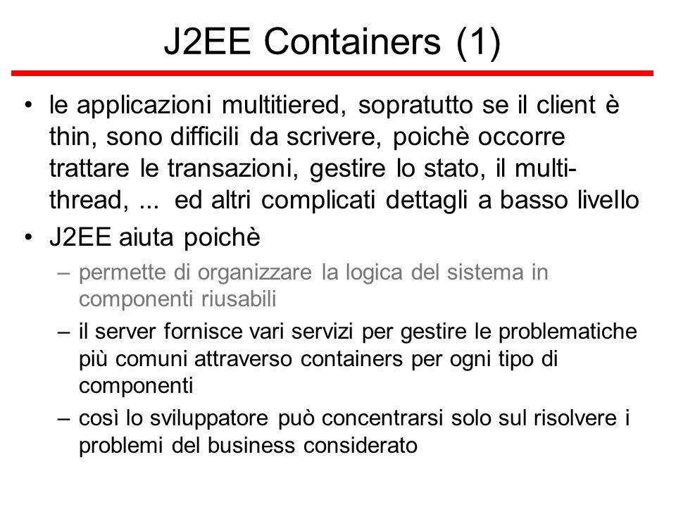 J2EE Containers (1) le applicazioni multitiered, sopratutto se il client è thin, sono difficili da scrivere, poichè occorre trattare le transazioni, gestire lo stato, il multi- thread,...