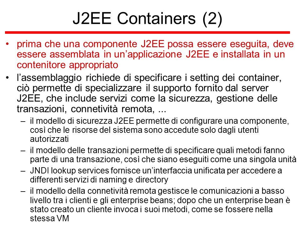 J2EE Containers (2) prima che una componente J2EE possa essere eseguita, deve essere assemblata in un'applicazione J2EE e installata in un contenitore appropriato l'assemblaggio richiede di specificare i setting dei container, ciò permette di specializzare il supporto fornito dal server J2EE, che include servizi come la sicurezza, gestione delle transazioni, connetività remota,...
