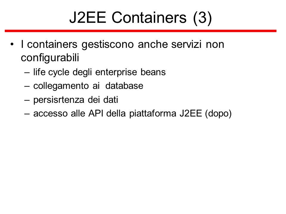 J2EE Containers (3) I containers gestiscono anche servizi non configurabili –life cycle degli enterprise beans –collegamento ai database –persisrtenza dei dati –accesso alle API della piattaforma J2EE (dopo)