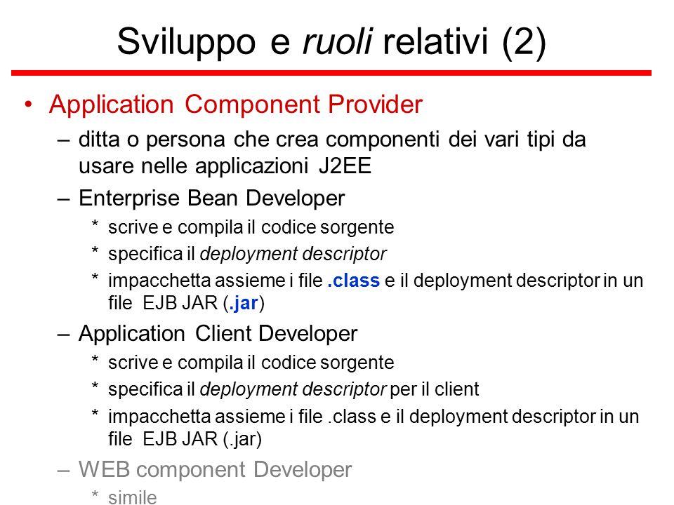 Sviluppo e ruoli relativi (2) Application Component Provider –ditta o persona che crea componenti dei vari tipi da usare nelle applicazioni J2EE –Enterprise Bean Developer *scrive e compila il codice sorgente *specifica il deployment descriptor *impacchetta assieme i file.class e il deployment descriptor in un file EJB JAR (.jar) –Application Client Developer *scrive e compila il codice sorgente *specifica il deployment descriptor per il client *impacchetta assieme i file.class e il deployment descriptor in un file EJB JAR (.jar) –WEB component Developer *simile