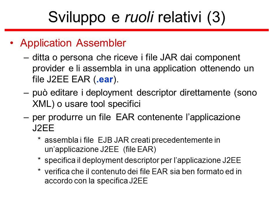Sviluppo e ruoli relativi (3) Application Assembler –ditta o persona che riceve i file JAR dai component provider e li assembla in una application ottenendo un file J2EE EAR (.ear).