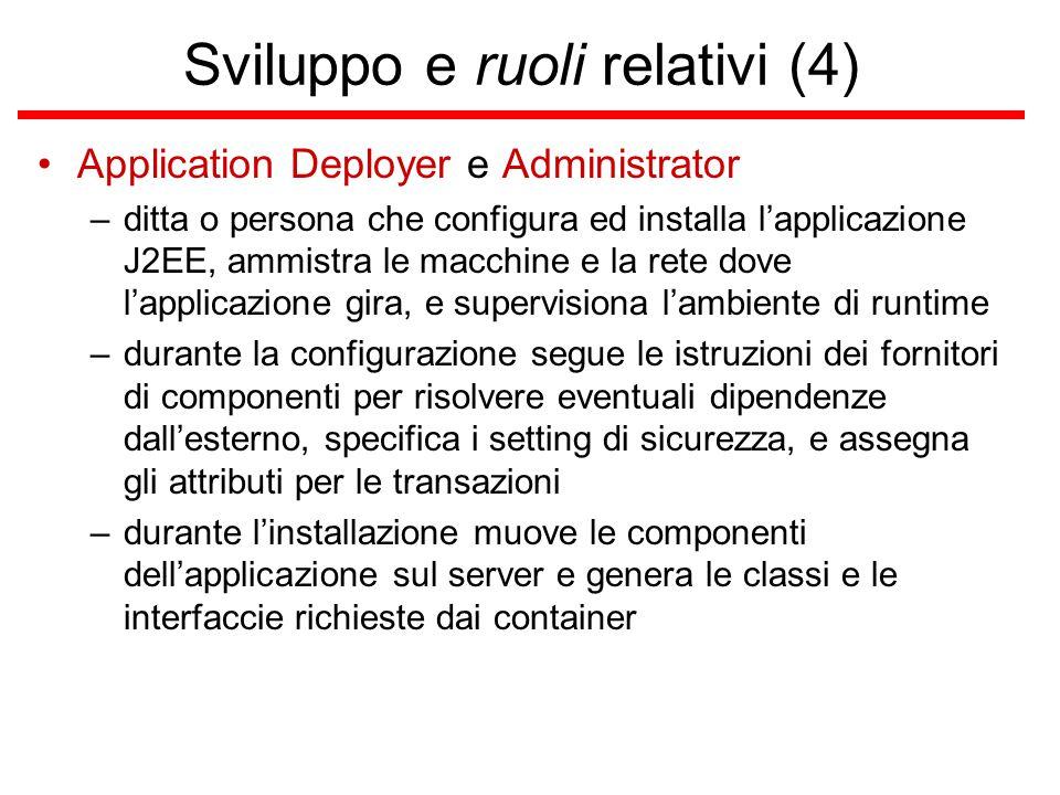Sviluppo e ruoli relativi (4) Application Deployer e Administrator –ditta o persona che configura ed installa l'applicazione J2EE, ammistra le macchine e la rete dove l'applicazione gira, e supervisiona l'ambiente di runtime –durante la configurazione segue le istruzioni dei fornitori di componenti per risolvere eventuali dipendenze dall'esterno, specifica i setting di sicurezza, e assegna gli attributi per le transazioni –durante l'installazione muove le componenti dell'applicazione sul server e genera le classi e le interfaccie richieste dai container